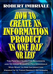 How to Create an Information Product in One Day or Less: The Perfect Guide for Beginners and Veteran Business Professionals Who Want to Add Informatio