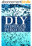 DIY Hydrogen Peroxide: How to Clean Naturally, Improve Your Health, and Much, Much, More! (English Edition)