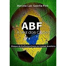 ABF - A Vez dos Clubes: Choque de Profissionalismo no Futebol Brasileiro (Portuguese Edition)