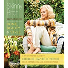Skinny Bitch: Home, Beauty & Style: A No-Nonsense Guide to Cutting the Crap Out of Your Life for a Better Body and a Kinder World (English Edition)