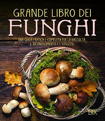 Grande libro dei funghi. Una guida pratica e completa per la raccolta,...