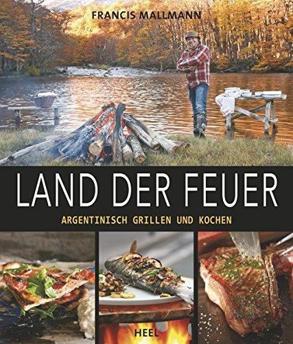 Land der Feuer: Argentinisch grillen und kochen (Kochen Grillen)