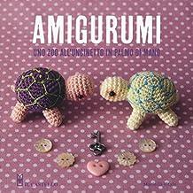Amigurumi. Uno zoo all'uncinetto in palmo di mano. Ediz. illustrata