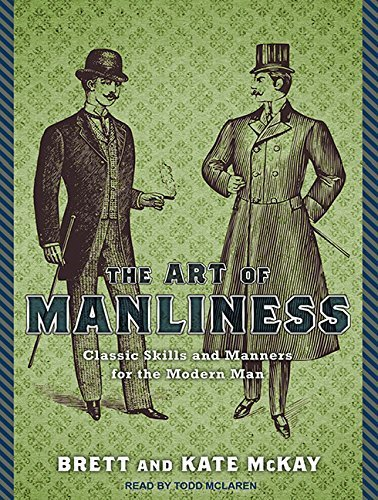 The Art of Manliness: Classic Skills and Manners for the Modern Man by Brett McKay (2011-12-19)