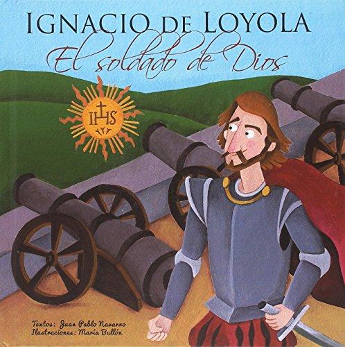 Ignacio de Loyola, El soldado de Dios (Vidas de Santos) por Juan Pablo Navarro Rivas