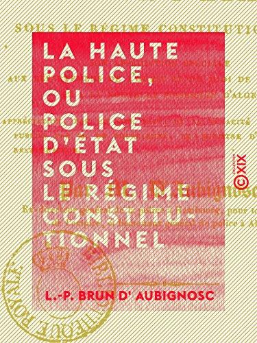 La Haute Police, ou Police d'État sous le régime constitutionnel par L.-P. Brun d' Aubignosc