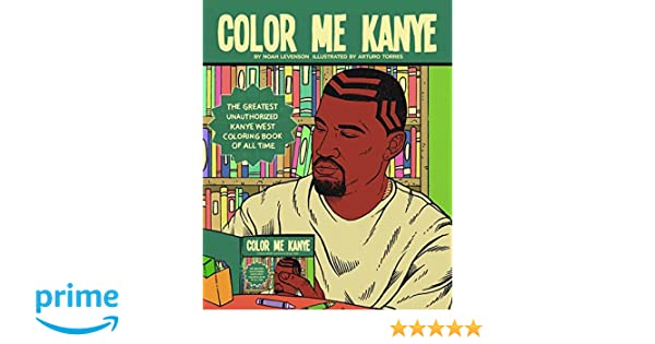 bf72db16a Color Me Kanye: The Greatest Unauthorized Kanye West Coloring Book of All  Time: Amazon.co.uk: Noah Levenson, Arturo Torres: 9781944713249: Books