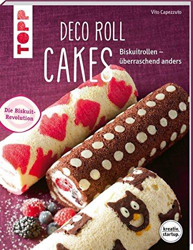 Deco Roll Cakes (kreativ.startup.): Biskuitrollen - überraschend anders - Rezepte Gefrierschrank