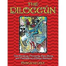 The Diloggún: The Orishas, Proverbs, Sacrifices, and Prohibitions of Cuban Santería: The Orishas, Proverbs, Sacrifices, and Prohibitions of Cuban Santeria