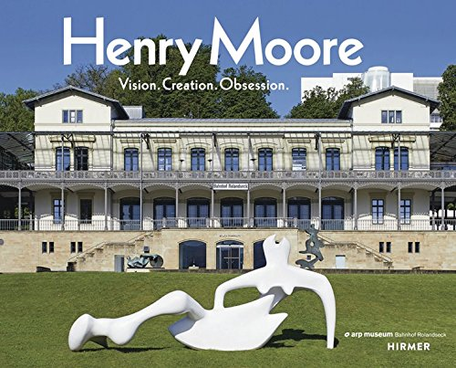 Henry Moore: Vision. Creation. Obsession (Henry Artist Moore)