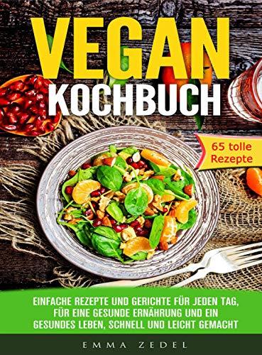 Vegan Kochbuch: Einfache Rezepte und Gerichte für jeden Tag, für eine gesunde Ernährung und ein gesundes Leben, schnell und Leicht gemacht: (65 tolle Rezepte ... für Frühstück, Mittag, Abends und Dessert)