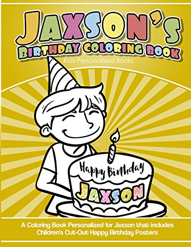 Jaxson's Birthday Coloring Book Kids Personalized Books: A Coloring Book Personalized for Jaxson that includes Children's Cut Out Happy Birthday Posters