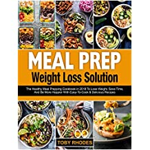 Meal Prep Weight Loss Solution: The Healthy Meal Prepping Cookbook in 2018 To Lose Weight, Save Time And Be More Happier With Easy-To-Cook and Delicious Recipes (English Edition)
