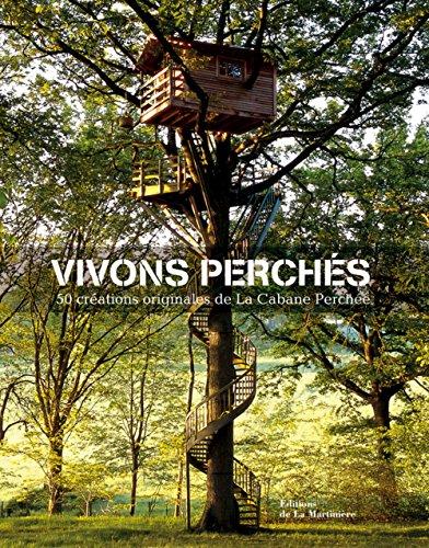 Vivons perchés : 50 créations originales de la Cabane Perchée par Alain Laurens