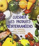 Cuisiner les produits méditerranéens : 130 recettes pour ensoleiller votre cuisine