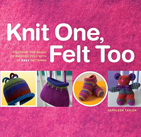 Knit One, Felt Too: 25 Felted Knitting Patterns for You and Your Home