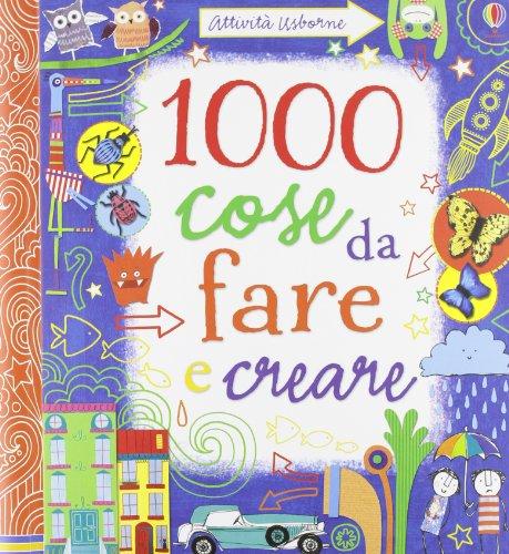 1000 cose da fare e creare. Ediz. illustrata