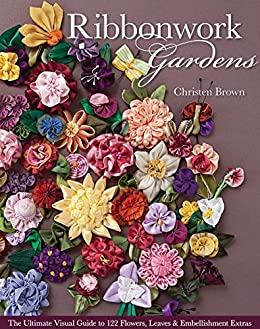 Ribbonwork Gardens: The Ultimate Visual Guide to 122 Flowers, Leaves & Embellishment Extras by [Brown, Christen]