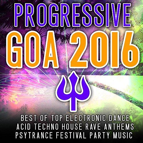 Progressive Goa 2016 - Best of Top 100 Electronic Dance, Acid, Techno House, Rave Anthems Psytrance (Arten Von Goa)