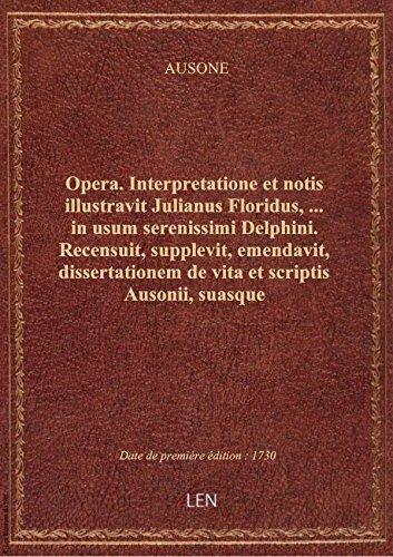 Opera . Interpretatione et notis illustravit Julianus Floridus,... in usum serenissimi Delphini. Rec