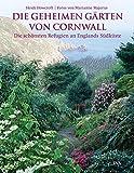 Die geheimen Gärten von Cornwall: Die schönsten Refugien an Englands Südküste - Heidi Howcroft
