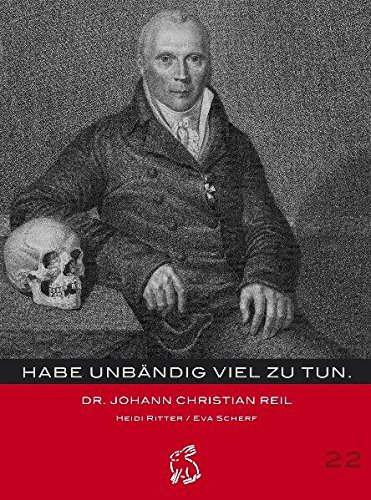 Habe unbändig viel zu tun...: Johann Christian Reil (Mitteldeutsche kulturhistorische Hefte)