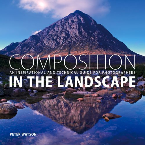 Composition in the Landscape: An Inspirational and Technical Guide for Landscape Photographers