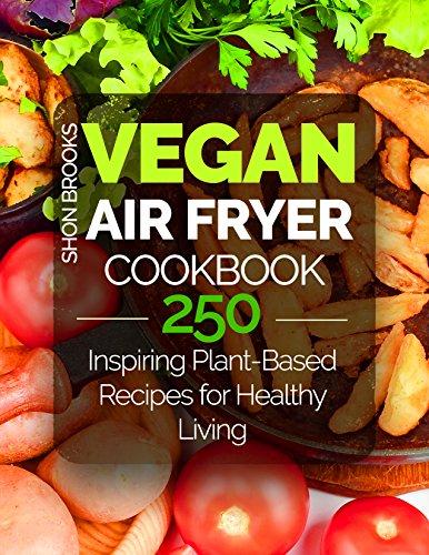 Vegan Air Fryer Cookbook: 250 Inspiring Plant-Based Recipes for Healthy Living (English Edition) por Shon Brooks