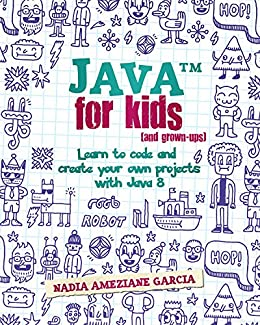 Java For Kids (and grown-ups): Learn to code and create your own projects with Java 8 (English Edition) di [Ameziane Garcia, Nadia]
