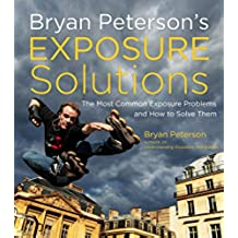 Bryan Peterson's Exposure Solutions: The Most Common Photography Problems and How to Solve Them (English Edition)
