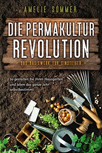 Die Permakultur Revolution: So gestalten Sie Ihren Hausgarten und leben das ganze Jahr selbstbestimmt. Das Basiswerk für Einsteiger