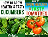 How To Grow Healthy & Tasty Vegetables - 2 books in 1: Covers - Tomatoes and Cucumbers