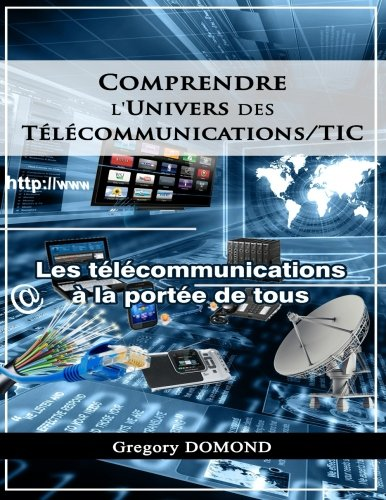 Comprendre l'Univers des Telecommunications/TIC: Les Telecommunications à la portée de tous par Mr. Gregory Domond