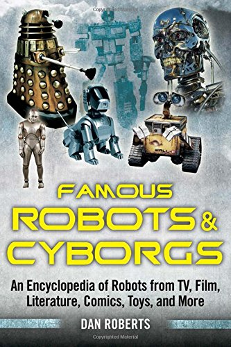 Famous Robots and Cyborgs: An Encyclopedia of Robots from TV, Film, Literature,...
