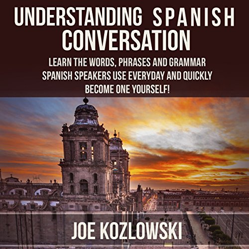 Understanding Spanish Conversation: Learn the Words, Phrases and Grammar Spanish Speakers Use Everyday and Quickly Become One Yourself! - Joe Kozlowski - Unabridged