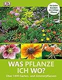 Was pflanze ich wo?: Für jeden Standort die richtige Pflanze Über 1800 Garten- und Zimmerpflanzen