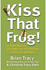 Kiss That Frog!: 12 Great Ways to Turn Negatives into Positives in Your Life and Work Kindle Edition