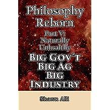 Philosophy Reborn Part V: Naturally Unhealthy Big Gov't, Big Ag, Big Industry (English Edition)