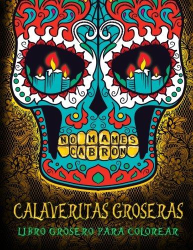 Calaveritas Groseras: Libro Grosero Para Colorear: Dia De Los Muertos Calaveras De Azucar En Papel De Fondo Negro (Libros De Colorear Divertido Para Adultos)