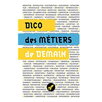 DICO DES MÉTIERS DE DEMAIN: LES 100 MÉTIERS DU FUTUR