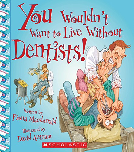 You Wouldn't Want to Live Without Dentists! (You Wouldn't Want to Live Without...)