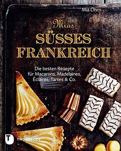 Mias süßes Frankreich - Die besten Rezepte für Marcarons, Madeleines, Éclairs, Tartes & Co.