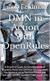 DMN in Action with OpenRules: A Practical Guide for Development of Business Rules and Decision Management Applications using Decision Model and Notation ... and OpenRules (Business Decision Modeling)