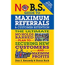 No B.S. Guide to Maximum Referrals and Customer Retention: The Ultimate No Holds Barred Plan to Securing New Customers and Maximum Profits (English Edition)
