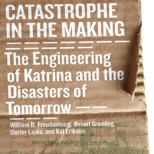 Catastrophe in the Making: The Engineering of Katrina and the Disaters of Tomorrow