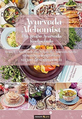 Ayurveda Alchemist: Die große Ayurveda Kochschule - Vollständig überarbeitete Neuauflage des Werks Der Schatz der Ayurveda Küche