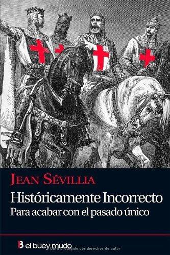 Históricamente incorrecto: Para acabar con el pasado único (Ensayo) por Jean Sévillia