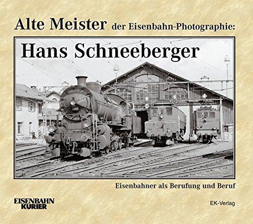 Alte Meister der Eisenbahn-Photographie: Hans Schneeberger: Eisenbahner als Berufung und Beruf