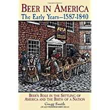 Beer in America: The Early Years, 1587-1840 : Beers Role in the Settling of America and the Birth of a Nation