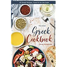 The Great Greek Cookbook: 40 Greek Recipes, Food Fit for the Gods (English Edition)